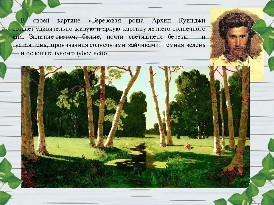 В своей картине «Березовая роща Архип Куинджи создаетудивительно живую и ярк...
