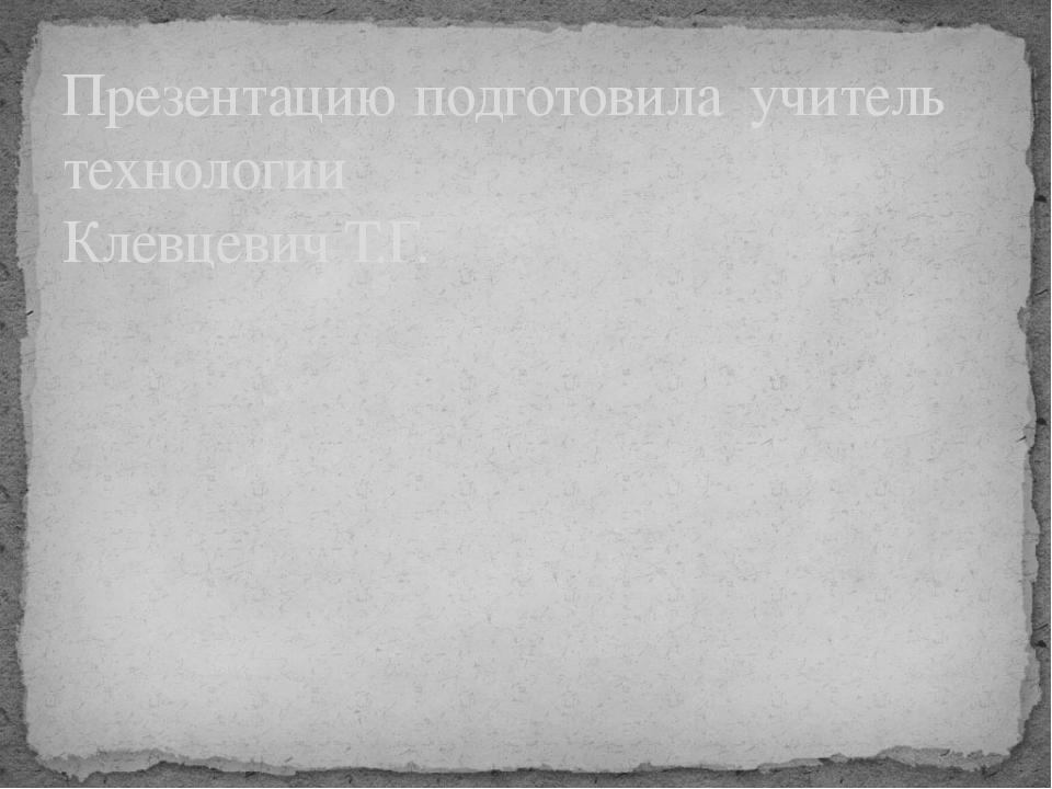 Презентацию подготовила учитель технологии Клевцевич Т.Г.