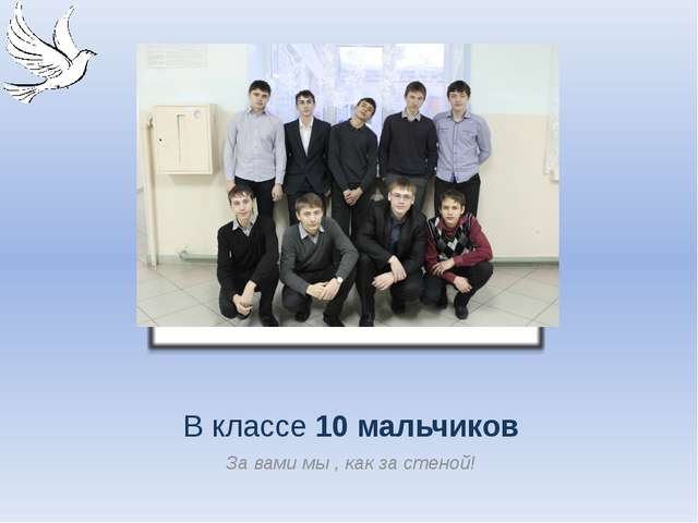 В классе 10 мальчиков За вами мы , как за стеной!