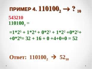 ПРИМЕР 4. 1101002  ? 10 1101002 = =1*25 + 1*24 + 0*23 + 1*22 +0*21+ +0*20=
