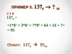 ПРИМЕР 5. 1378  ? 10 1378 = =1*82 + 3*81 + 7*80 = 64 + 24 + 7= = 95 Ответ: