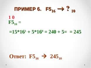 ПРИМЕР 6. F516  ? 10 F516 = =15*161 + 5*160 = 240 + 5= = 245 Ответ: F516 