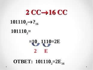 2 СС16 СС 1011102?16 1011102= =10 1110=2E 2 E ОТВЕТ: 1011102=2E16
