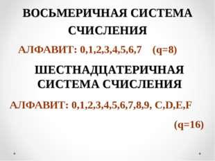 ВОСЬМЕРИЧНАЯ СИСТЕМА СЧИСЛЕНИЯ АЛФАВИТ: 0,1,2,3,4,5,6,7 (q=8) ШЕСТНАДЦАТЕРИЧН