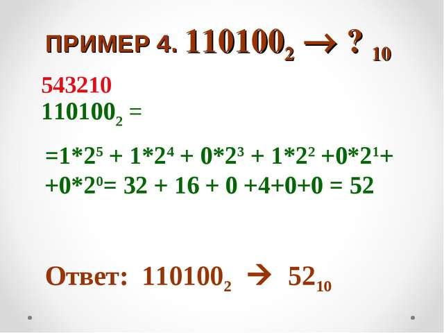 ПРИМЕР 4. 1101002  ? 10 1101002 = =1*25 + 1*24 + 0*23 + 1*22 +0*21+ +0*20=...