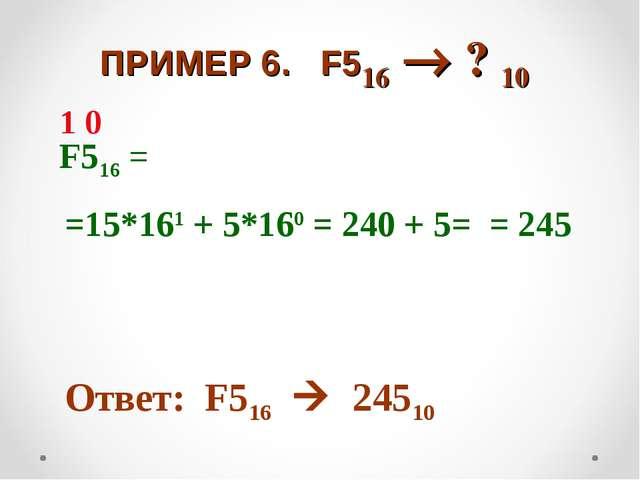 ПРИМЕР 6. F516  ? 10 F516 = =15*161 + 5*160 = 240 + 5= = 245 Ответ: F516 ...