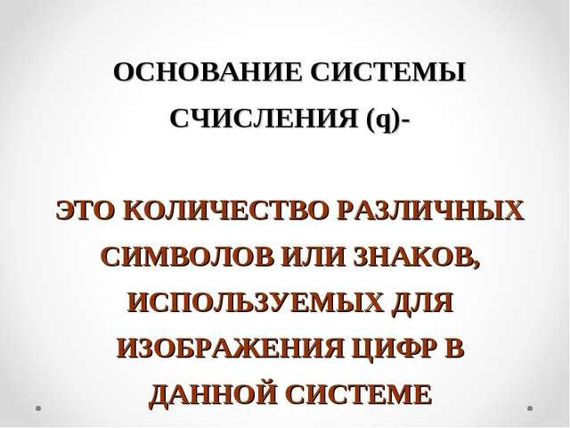 ОСНОВАНИЕ СИСТЕМЫ СЧИСЛЕНИЯ (q)- ЭТО КОЛИЧЕСТВО РАЗЛИЧНЫХ СИМВОЛОВ ИЛИ ЗНАКОВ...