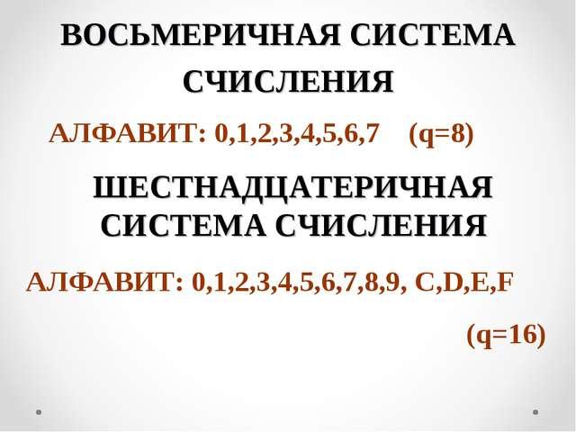ВОСЬМЕРИЧНАЯ СИСТЕМА СЧИСЛЕНИЯ АЛФАВИТ: 0,1,2,3,4,5,6,7 (q=8) ШЕСТНАДЦАТЕРИЧН...