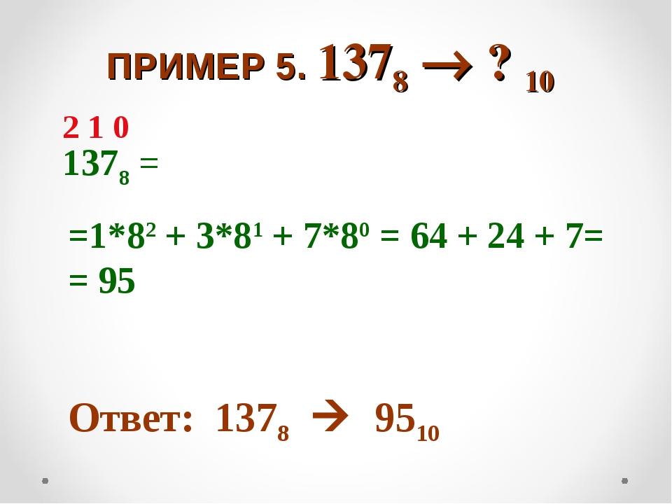 ПРИМЕР 5. 1378  ? 10 1378 = =1*82 + 3*81 + 7*80 = 64 + 24 + 7= = 95 Ответ:...