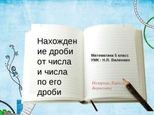 Нахождение дроби от числа и числа по его дроби Назарова Лариса Борисовна Мате