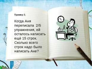 Пример 3. Когда Аня переписала 2/5 упражнения, ей осталось написать ещё 15 ст