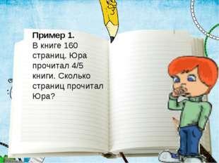 Пример 1. В книге 160 страниц. Юра прочитал 4/5 книги. Сколько страниц прочит