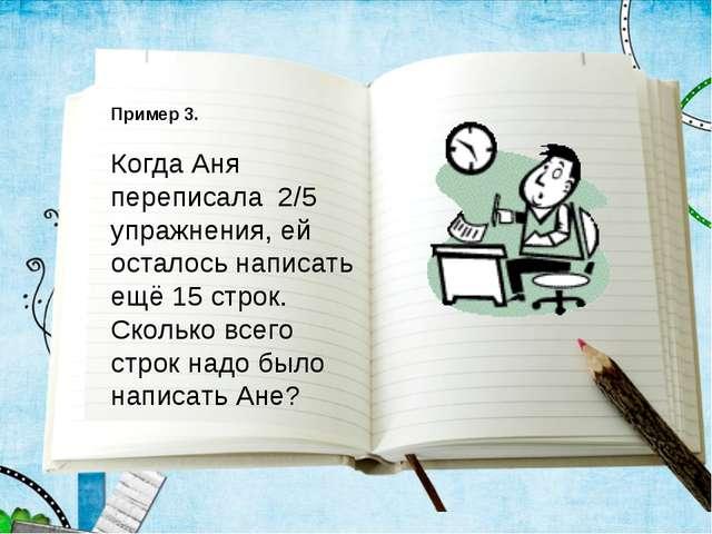 Пример 3. Когда Аня переписала 2/5 упражнения, ей осталось написать ещё 15 ст...