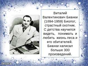 Виталий Валентинович Бианки (1894-1959) Биолог, страстный охотник. С детства