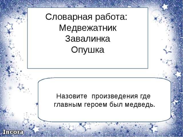 Словарная работа: Медвежатник Завалинка Опушка Назовите произведения где глав...