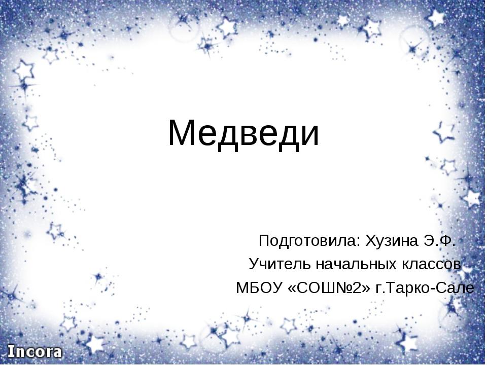 Медведи Подготовила: Хузина Э.Ф. Учитель начальных классов МБОУ «СОШ№2» г.Тар...