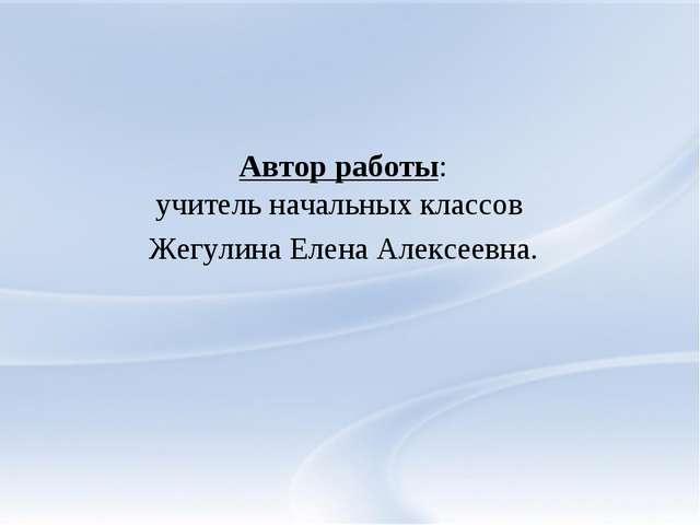 Автор работы: учитель начальных классов Жегулина Елена Алексеевна.
