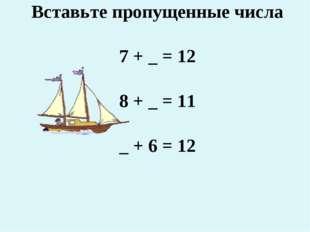 Вставьте пропущенные числа 7 + _ = 12 8 + _ = 11 _ + 6 = 12