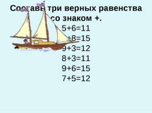 Составь три верных равенства со знаком +. 5+6=11 7+8=15 9+3=12 8+3=11 9+6=15