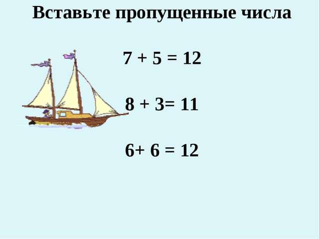 Вставьте пропущенные числа 7 + 5 = 12 8 + 3= 11 6+ 6 = 12