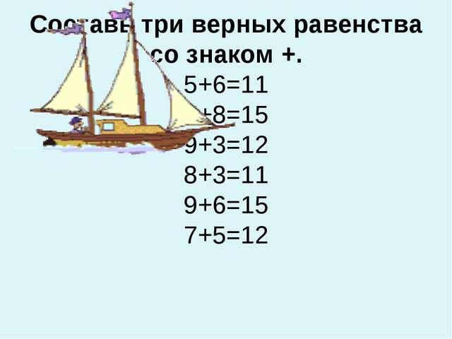 Составь три верных равенства со знаком +. 5+6=11 7+8=15 9+3=12 8+3=11 9+6=15...