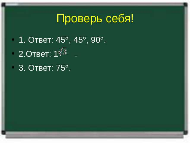 Проверь себя! 1. Ответ: 45, 45, 90. 2.Ответ: 1+ . 3. Ответ: 75.