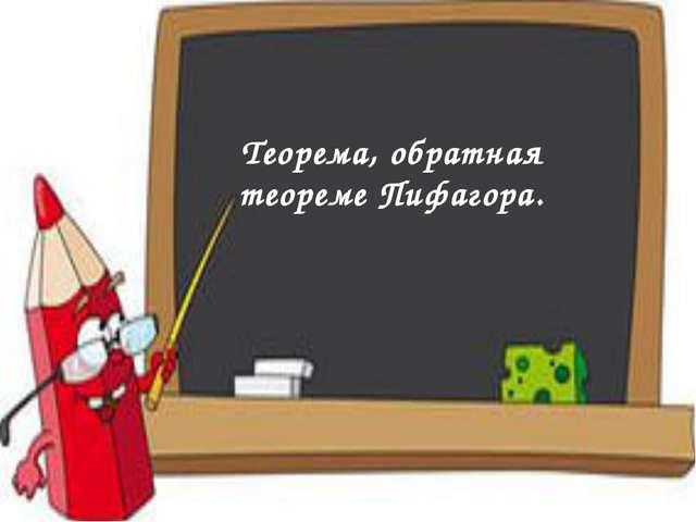 Теорема, обратная теореме Пифагора.