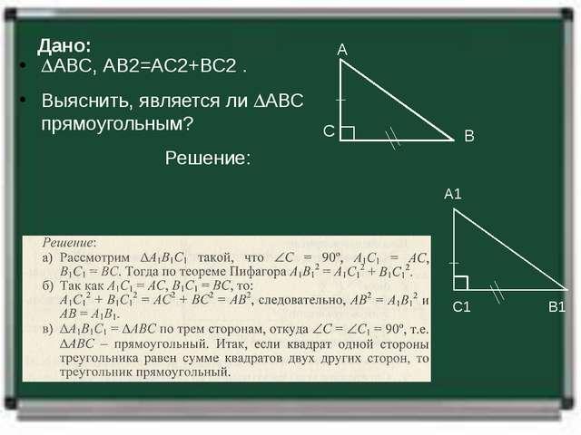 Дано: АВС, АВ2=АС2+ВС2 . Выяснить, является ли АВС прямоугольным? Решение:...