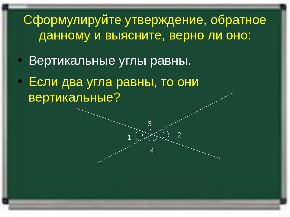 Сформулируйте утверждение, обратное данному и выясните, верно ли оно: Вертика...