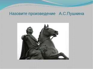Назовите произведение А.С.Пушкина