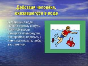 Действия человека, оказавшегося в воде Оказавшись в воде, скиньте одежду и о