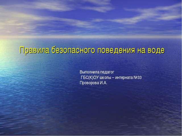 Правила безопасного поведения на воде Выполнила педагог ГБС(К)ОУ школы – инт...