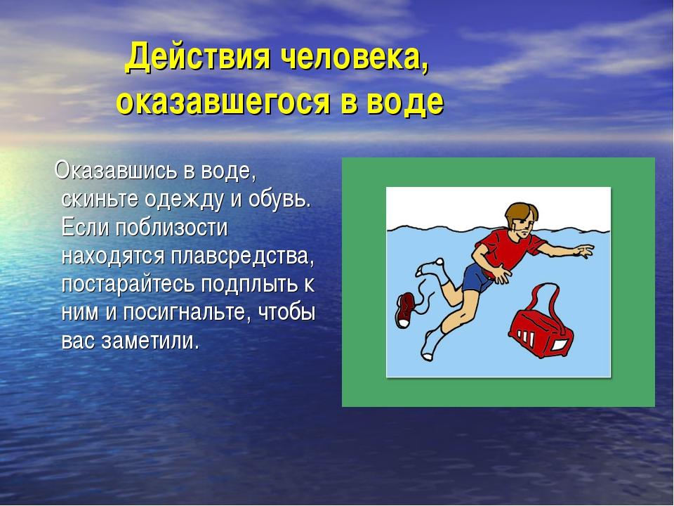 Действия человека, оказавшегося в воде Оказавшись в воде, скиньте одежду и о...