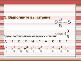 5. Выполните вычитание: Ответ: Буквы, соответствующие верным ответам: ДАОС
