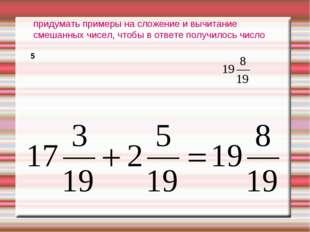 придумать примеры на сложение и вычитание смешанных чисел, чтобы в ответе пол