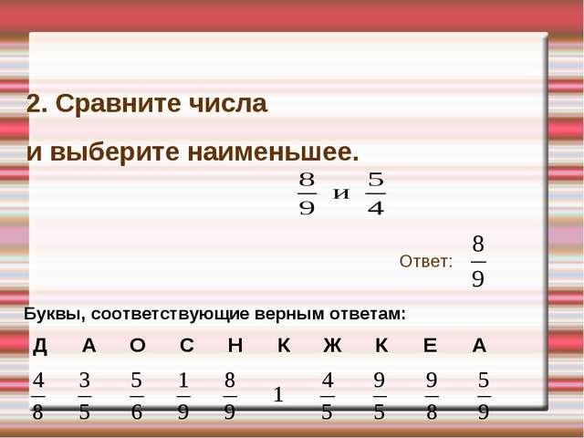 2. Сравните числа и выберите наименьшее. Ответ: Буквы, соответствующие верным...