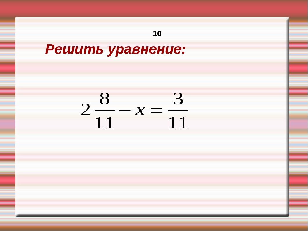 Решить уравнение: 10