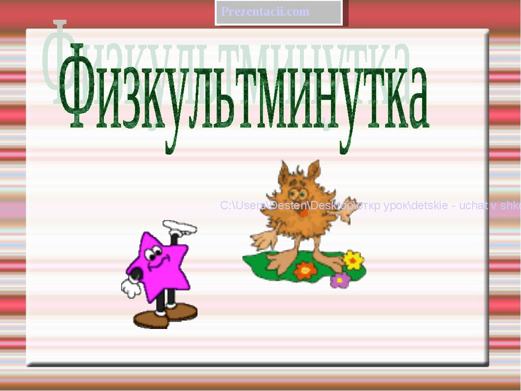 Prezentacii.com C:\Users\Desten\Desktop\откр урок\detskie - uchat v shkole m...