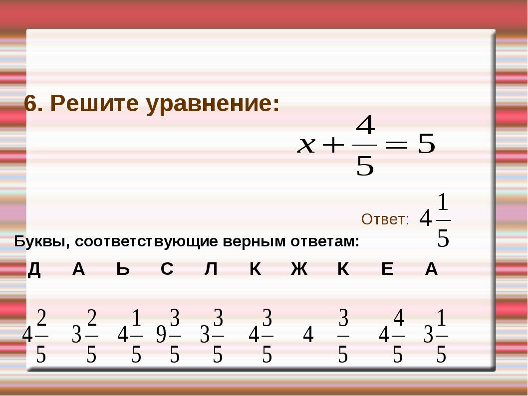 6. Решите уравнение: Ответ: Буквы, соответствующие верным ответам: ДАЬСЛ...