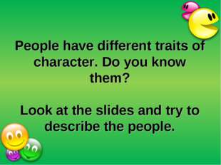 People have different traits of character. Do you know them? Look at the slid
