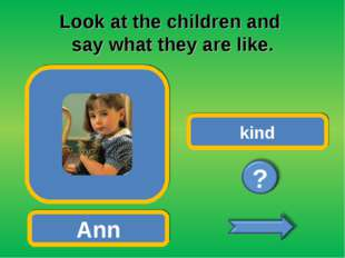 Look at the children and say what they are like. Ann kind