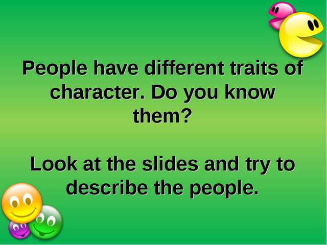 People have different traits of character. Do you know them? Look at the slid...