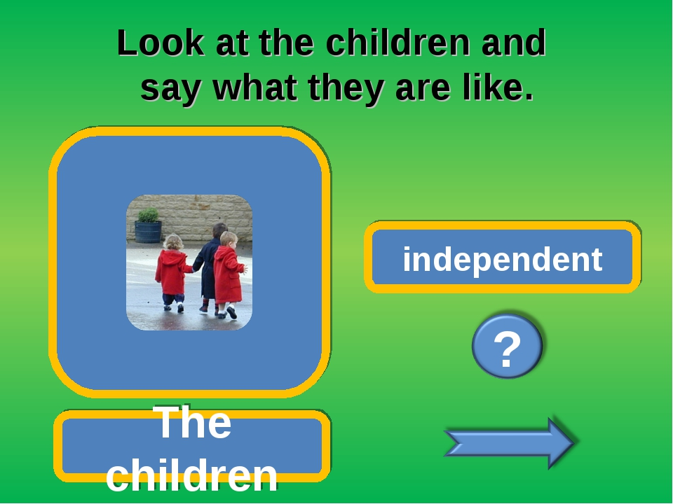 Look at the children and say what they are like. The children independent