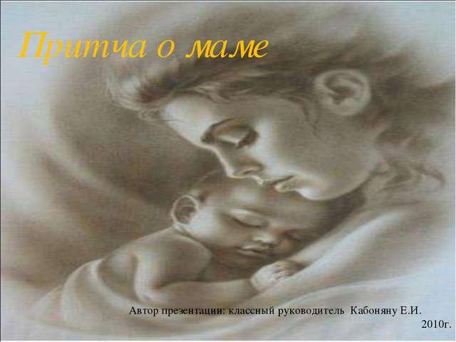 Притча о маме Автор презентации: классный руководитель Кабоняну Е.И. 2010г.