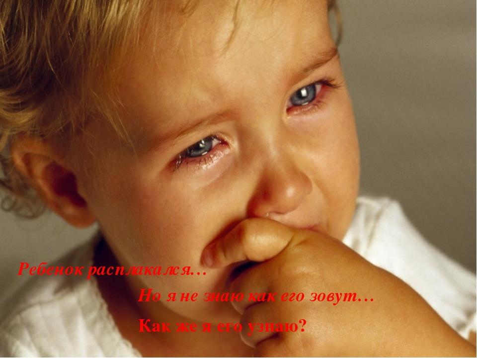 Как же я его узнаю? Ребенок расплакался… Но я не знаю как его зовут…