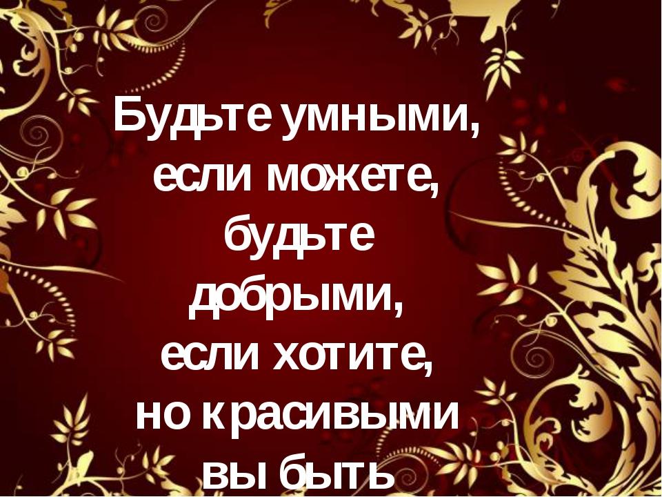 Будьте умными, если можете, будьте добрыми, если хотите, но красивыми вы быть...