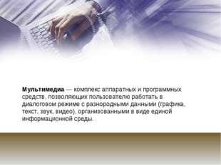 Мультимедиа — комплекс аппаратных и программных средств, позволяющих пользова