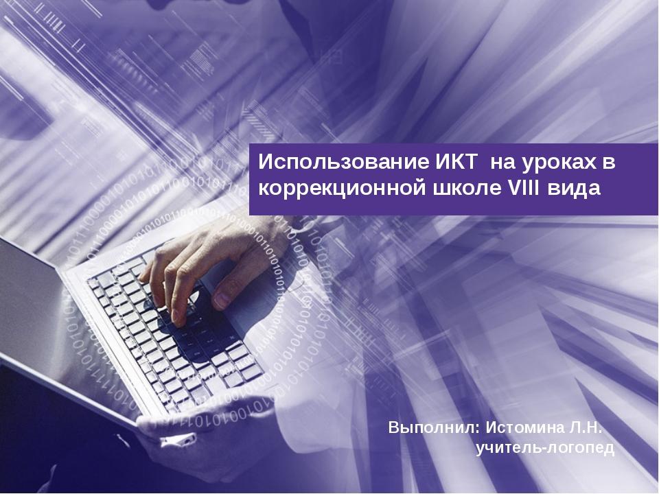 Использование ИКТ на уроках в коррекционной школе VIII вида Выполнил: Истомин...