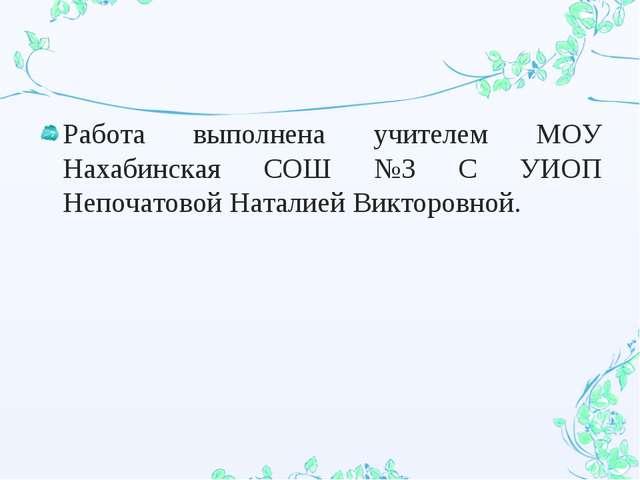 Работа выполнена учителем МОУ Нахабинская СОШ №3 С УИОП Непочатовой Наталией...