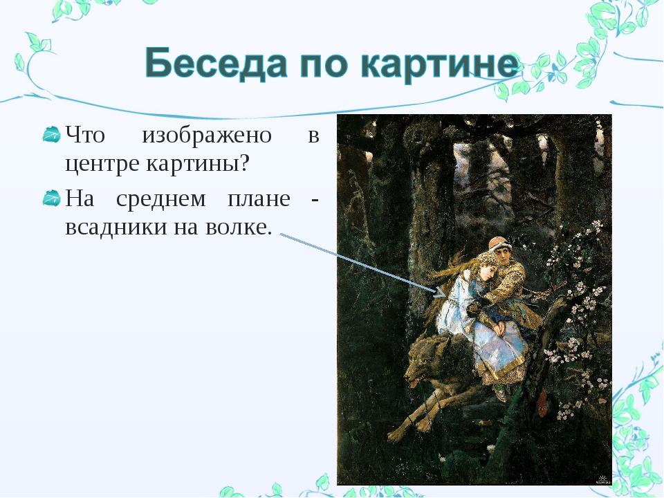 Что изображено в центре картины? На среднем плане - всадники на волке.